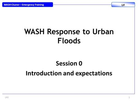 WASH Response to Urban Floods Session 0 Introduction and expectations UF01 WASH Cluster – Emergency Training UF.