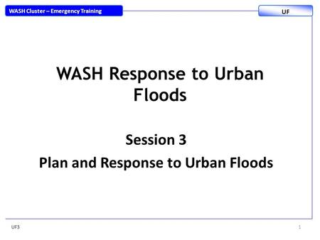 WASH Response to Urban Floods Session 3 Plan and Response to Urban Floods UF31 WASH Cluster – Emergency Training UF.