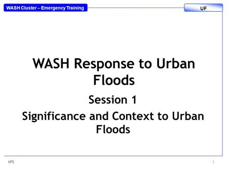 WASH Response to Urban Floods Session 1 Significance and Context to Urban Floods UF11 WASH Cluster – Emergency Training UF.