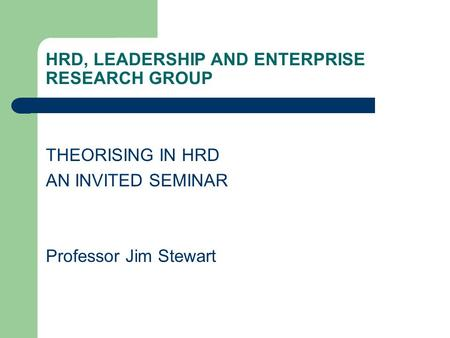 HRD, LEADERSHIP AND ENTERPRISE RESEARCH GROUP THEORISING IN HRD AN INVITED SEMINAR Professor Jim Stewart.