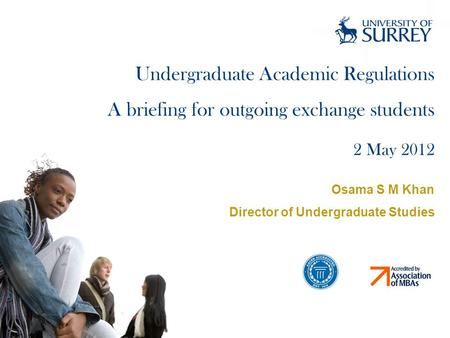 Undergraduate Academic Regulations A briefing for outgoing exchange students 2 May 2012 Osama S M Khan Director of Undergraduate Studies.