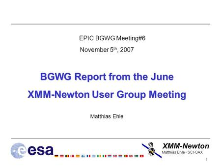 XMM-Newton 1 Matthias Ehle - SCI-OAX EPIC BGWG Meeting#6 November 5 th, 2007 BGWG Report from the June XMM-Newton User Group Meeting Matthias Ehle.