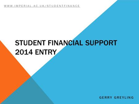 STUDENT FINANCIAL SUPPORT 2014 ENTRY WWW.IMPERIAL.AC.UK/STUDENTFINANCE GERRY GREYLING.