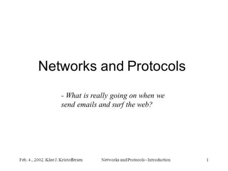 Feb. 4., 2002. Kåre J. KristoffersenNetworks and Protocols - Introduction1 Networks and Protocols - What is really going on when we send emails and surf.