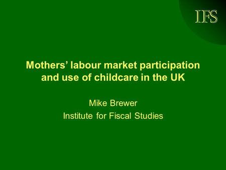 IFS Mothers' labour market participation and use of childcare in the UK Mike Brewer Institute for Fiscal Studies.