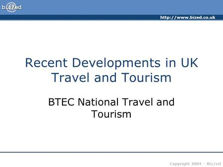 Copyright 2004 – Biz/ed Recent Developments in UK Travel and Tourism BTEC National Travel and Tourism.