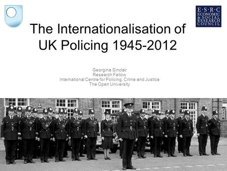 25/08/2014 The Internationalisation of UK Policing 1945-2012 Georgina Sinclair Research Fellow International Centre for Policing, Crime and Justice The.