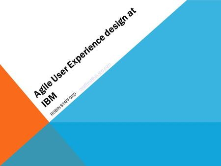 Agile User Experience design at IBM ROBIN STAFFORD