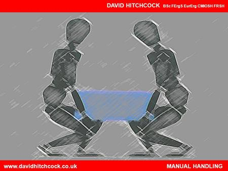Www.davidhitchcock.co.uk MANUAL HANDLING DAVID HITCHCOCK BSc FErgS EurErg CMIOSH FRSH www.davidhitchcock.co.uk.