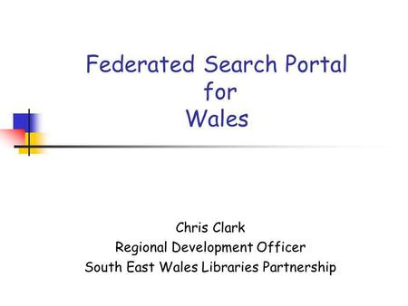 Federated Search Portal for Wales Chris Clark Regional Development Officer South East Wales Libraries Partnership.