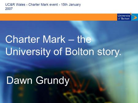 UC&R Wales - Charter Mark event - 15th January 2007 Charter Mark – the University of Bolton story. Dawn Grundy.