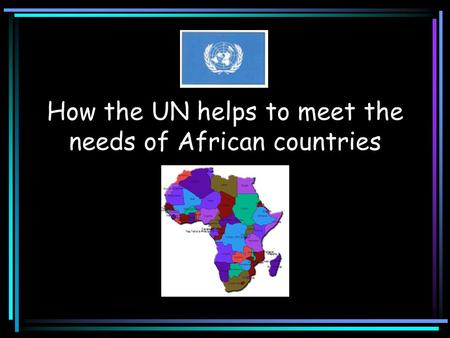 How the UN helps to meet the needs of African countries.