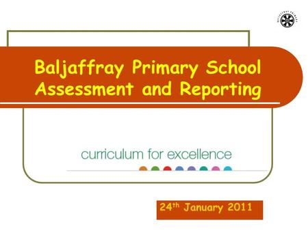 Baljaffray Primary School Assessment and Reporting 24 th January 2011.