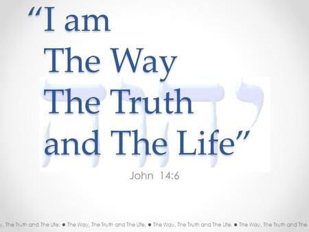 """I am The Way The Truth and The Life"" John 14:6 The Way, The Truth and The Life. The Way, The Truth and The Life. The Way, The Truth and The Life. The."