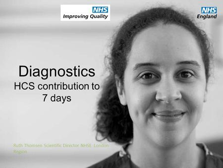 Diagnostics HCS contribution to 7 days Ruth Thomsen Scientific Director NHSE London Region.