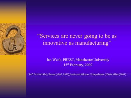 """Services are never going to be as innovative as manufacturing"" Ian Webb, PREST, Manchester University 15 th February, 2002 Ref: Pavitt (1984), Barras."