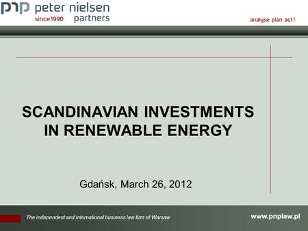 Www.pnplaw.pl The independent and international business law firm of Warsaw SCANDINAVIAN INVESTMENTS IN RENEWABLE ENERGY Gdańsk, March 26, 2012.