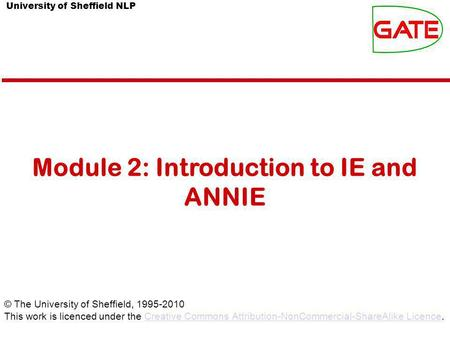 University of Sheffield NLP Module 2: Introduction to IE and ANNIE © The University of Sheffield, 1995-2010 This work is licenced under the Creative Commons.