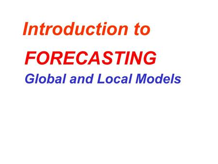 Introduction to Global and Local Models FORECASTING.