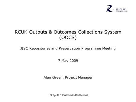 Outputs & Outcomes Collections RCUK Outputs & Outcomes Collections System (OOCS) JISC Repositories and Preservation Programme Meeting 7 May 2009 Alan Green,