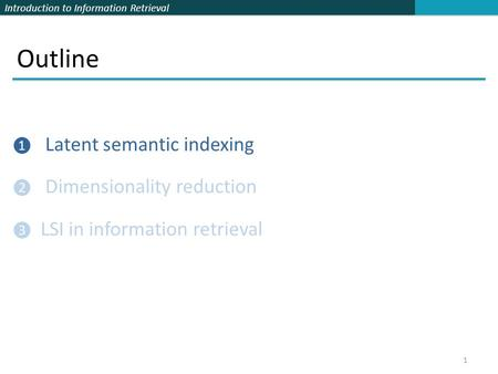 Introduction to Information Retrieval Outline ❶ Latent semantic indexing ❷ Dimensionality reduction ❸ LSI in information retrieval 1.
