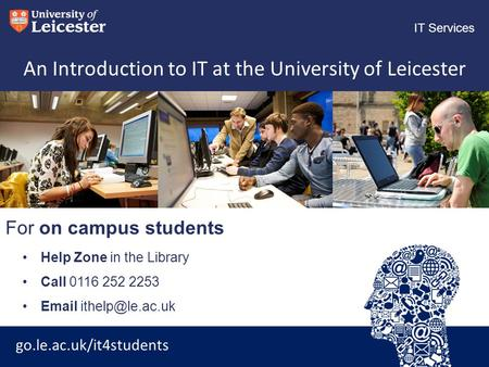 Go.le.ac.uk/it4students IT Services For on campus students An Introduction to IT at the University of Leicester Help Zone in the Library Call 0116 252.