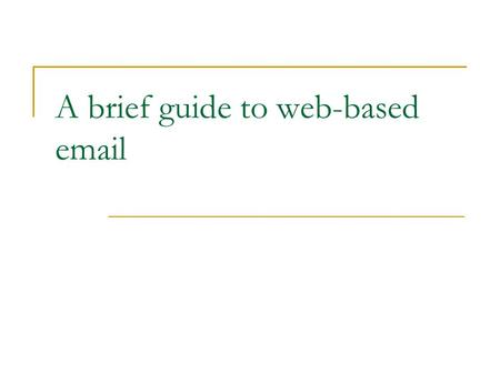 A brief guide to web-based email. What do you need? A computer, a tablet or a smartphone An internet connection (ethernet, wifi or 3G) An account with.