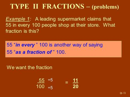 (p. 1) TYPE II FRACTIONS – (problems) Example 1: A leading supermarket claims that 55 in every 100 people shop at their store. What fraction is this? 55.
