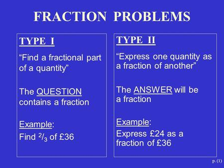 "P. (1) TYPE I ""Find a fractional part of a quantity"" The QUESTION contains a fraction Example: Find 2 / 3 of £36 TYPE II ""Express one quantity as a fraction."