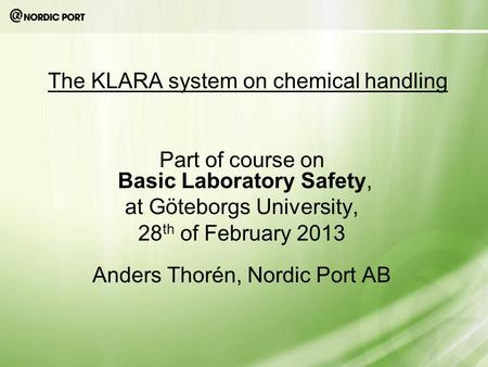 The KLARA system on chemical handling Part of course on Basic Laboratory Safety, at Göteborgs University, 28 th of February 2013 Anders Thorén, Nordic.