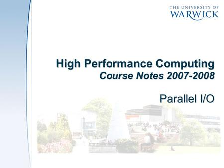 High Performance Computing Course Notes 2007-2008 Parallel I/O.