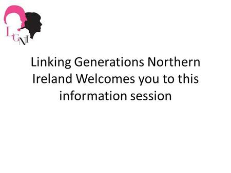 Linking Generations Northern Ireland Welcomes you to this information session.