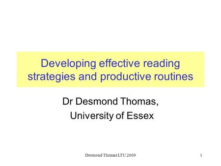 Desmond Thomas LTU 20091 Developing effective reading strategies and productive routines Dr Desmond Thomas, University of Essex.