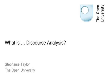 What is … Discourse Analysis? Stephanie Taylor The Open University.