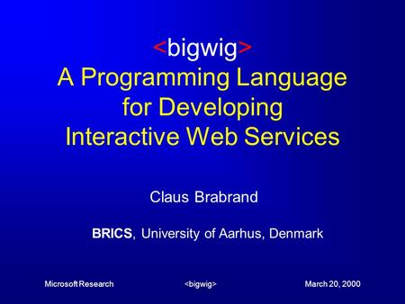 Microsoft Research March 20, 2000 A Programming Language for Developing Interactive Web Services Claus Brabrand BRICS, University of Aarhus, Denmark.