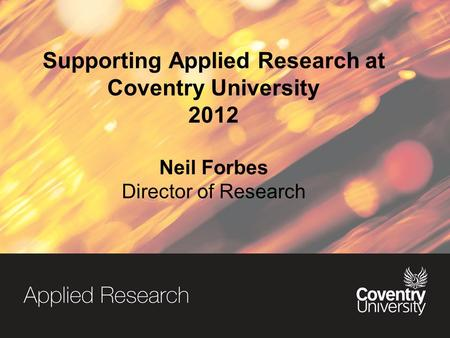 Supporting Applied Research at Coventry University 2012 Neil Forbes Director of Research.