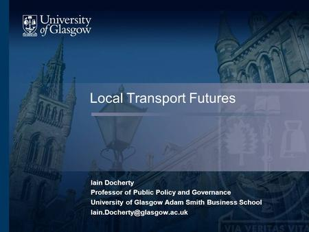 Local Transport Futures Iain Docherty Professor of Public Policy and Governance University of Glasgow Adam Smith Business School