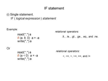IF statement (i) Single statement. IF ( logical expression ) statement Example: read(*,*) a if (a. lt. 0) a = -a write(*,*) a Or read(*,*) a if (a < 0)
