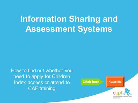 1 Information Sharing and Assessment Systems How to find out whether you need to apply for Children Index access or attend to CAF training Next slide Click.