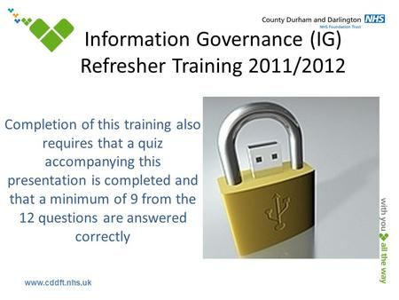 Www.cddft.nhs.uk Completion of this training also requires that a quiz accompanying this presentation is completed and that a minimum of 9 from the 12.