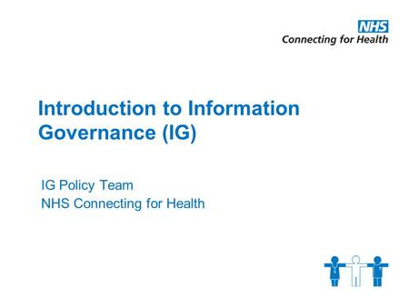 Introduction to Information Governance (IG) IG Policy Team NHS Connecting for Health.