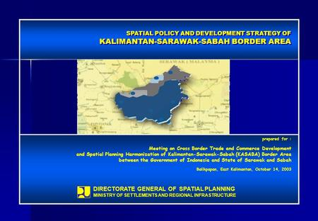 SPATIAL POLICY <strong>AND</strong> DEVELOPMENT STRATEGY OF KALIMANTAN-SARAWAK-SABAH BORDER AREA SPATIAL POLICY <strong>AND</strong> DEVELOPMENT STRATEGY OF KALIMANTAN-SARAWAK-SABAH BORDER.