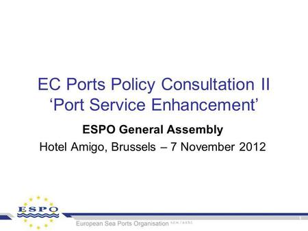 1 EC Ports Policy Consultation II 'Port Service Enhancement' ESPO General Assembly Hotel Amigo, Brussels – 7 November 2012.