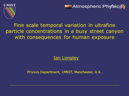 Ian Longley Physics Department, UMIST, Manchester, U.K. Fine scale temporal variation in ultrafine particle concentrations in a busy street canyon with.