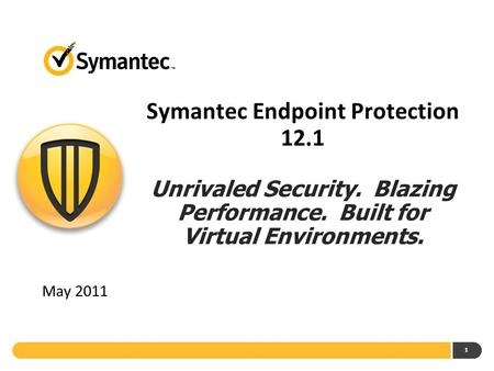1 Symantec Endpoint Protection 12.1 Unrivaled Security. Blazing Performance. Built for Virtual Environments. May 2011.