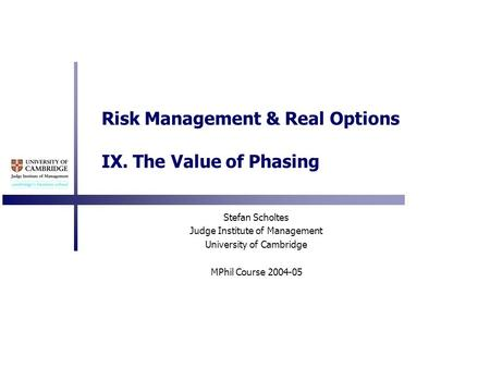 Risk Management & Real Options IX. The Value of Phasing Stefan Scholtes Judge Institute of Management University of Cambridge MPhil Course 2004-05.