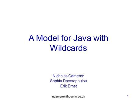 1 A Model for Java with Wildcards Nicholas Cameron Sophia Drossopoulou Erik Ernst.