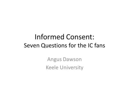 Informed Consent: Seven Questions for the IC fans Angus Dawson Keele University.