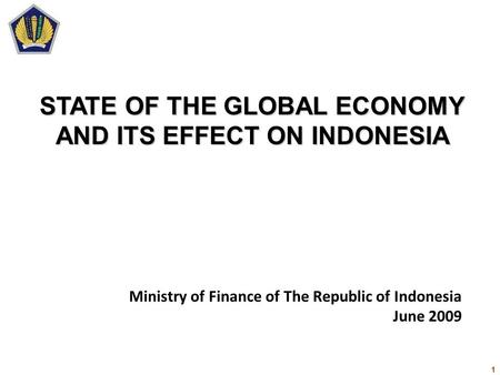 1 Ministry of Finance of The Republic of Indonesia June 2009 STATE OF THE GLOBAL ECONOMY AND ITS EFFECT ON INDONESIA.