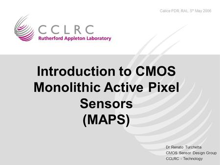 Dr Renato Turchetta CMOS Sensor Design Group CCLRC - Technology Calice PDR, RAL, 5 th May 2006 Introduction to CMOS Monolithic Active Pixel Sensors (MAPS)